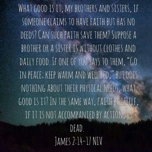 """What good is it, my brothers and sisters, if someone claims to have faith but has no deeds? Can such faith save them? Suppose a brother or a sister is without clothes and daily food. If one of you says to them, """"Go in peace; keep warm and well fed,"""" but does nothing about their physical needs, what good is it? In the same way, faith by itself, if it is not accompanied by action, is dead. James 2:14-17"""